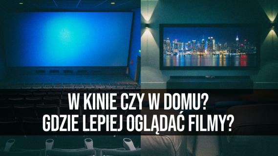 W kinie czy w domu? Gdzie lepiej oglądać filmy?
